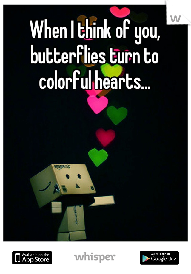When I think of you, butterflies turn to colorful hearts...