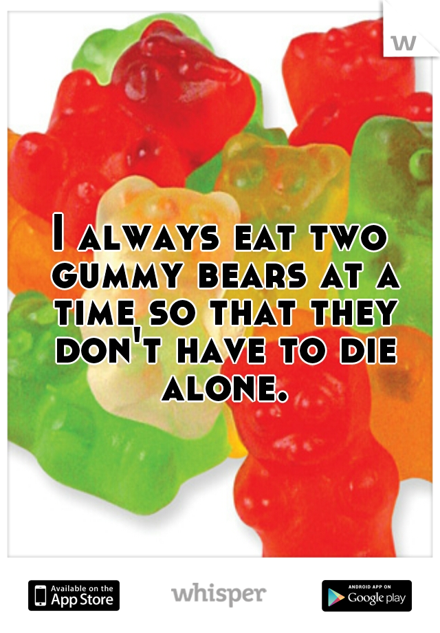 I always eat two gummy bears at a time so that they don't have to die alone.