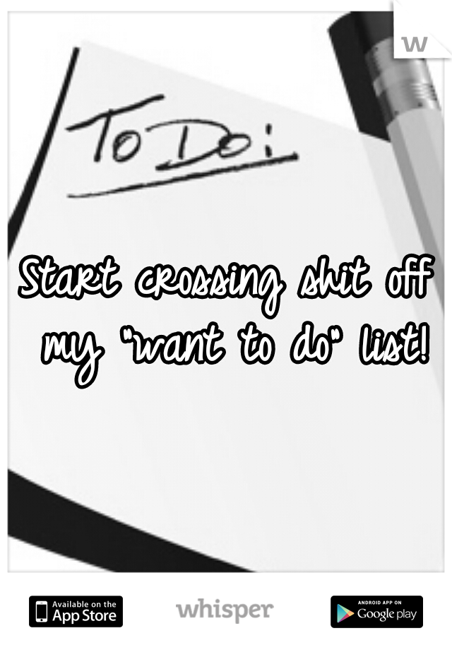 """Start crossing shit off my """"want to do"""" list!"""