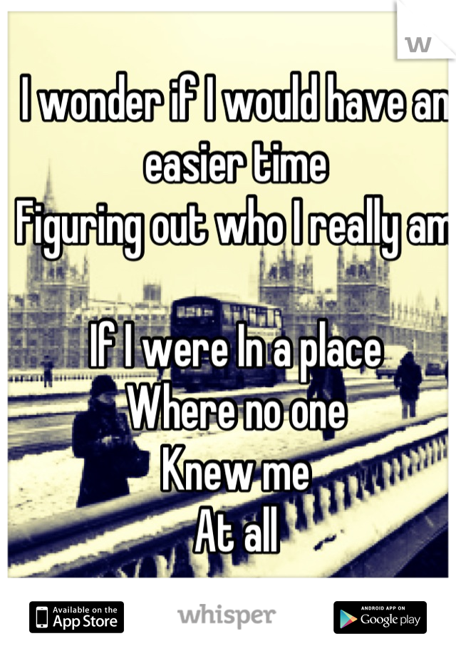 I wonder if I would have an easier time Figuring out who I really am  If I were In a place Where no one  Knew me At all
