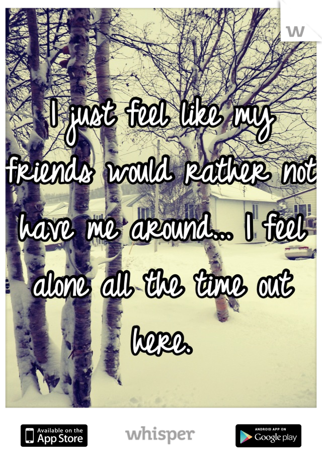 I just feel like my friends would rather not have me around... I feel alone all the time out here.