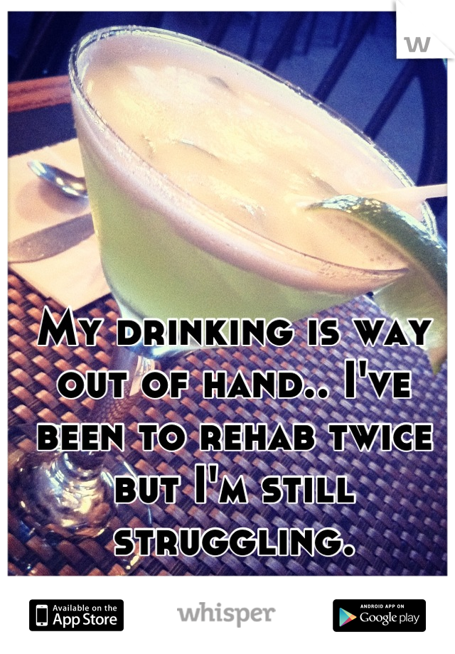 My drinking is way out of hand.. I've been to rehab twice but I'm still struggling.