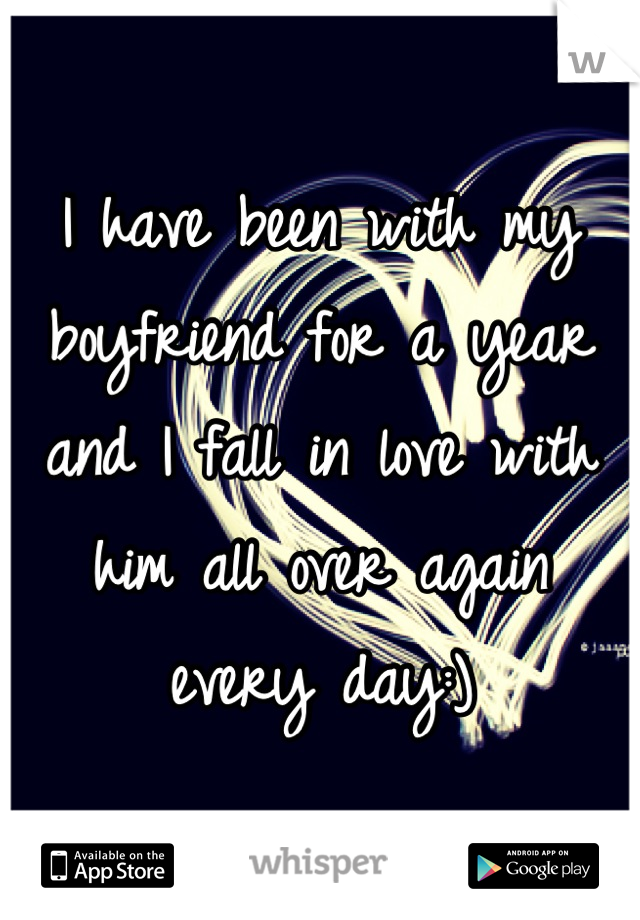 I have been with my boyfriend for a year and I fall in love with him all over again every day:)