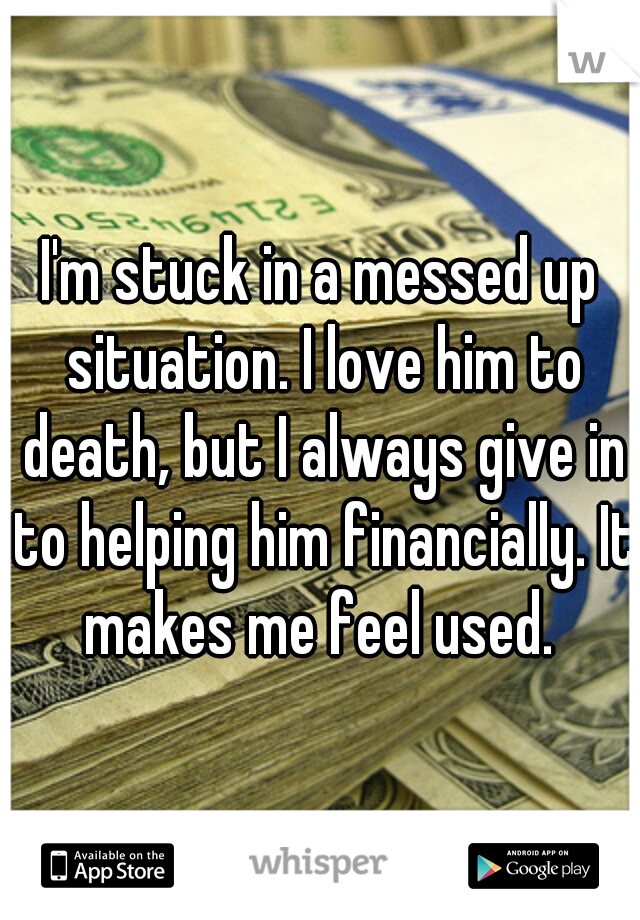 I'm stuck in a messed up situation. I love him to death, but I always give in to helping him financially. It makes me feel used.