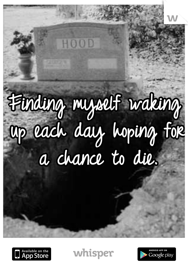 Finding myself waking up each day hoping for a chance to die.