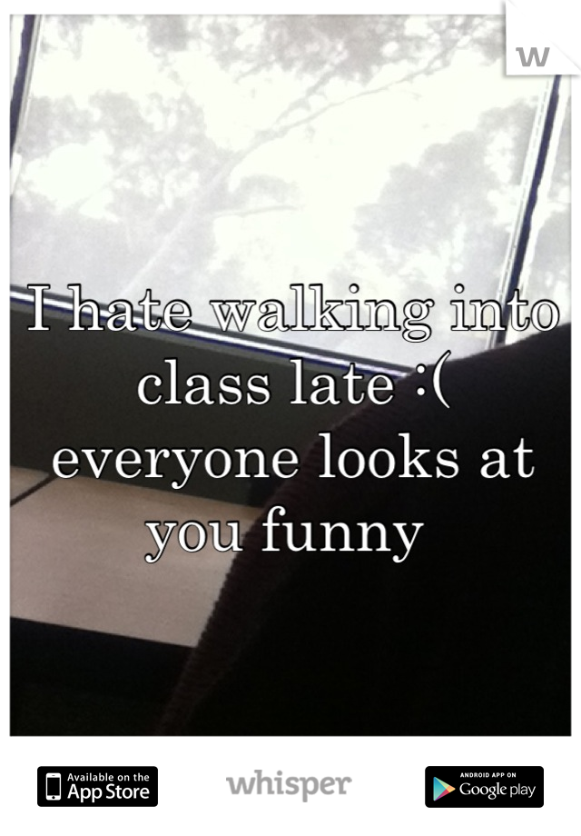 I hate walking into class late :( everyone looks at you funny