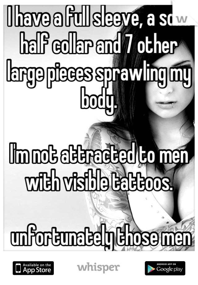 I have a full sleeve, a solid half collar and 7 other large pieces sprawling my body.   I'm not attracted to men with visible tattoos.   unfortunately those men are not attracted to me.
