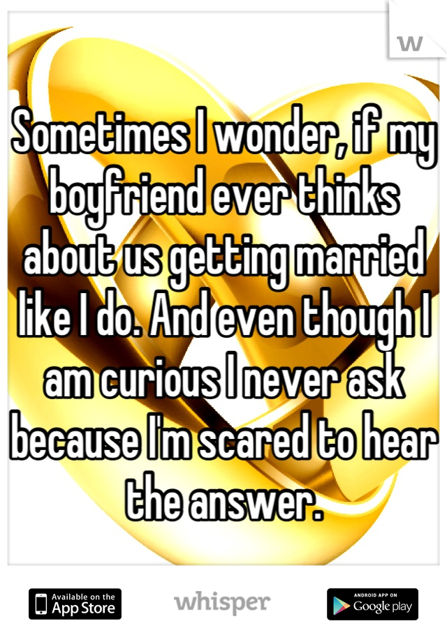 Sometimes I wonder, if my boyfriend ever thinks about us getting married like I do. And even though I am curious I never ask because I'm scared to hear the answer.