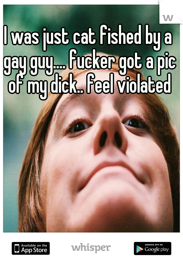 I was just cat fished by a gay guy.... fucker got a pic of my dick.. feel violated
