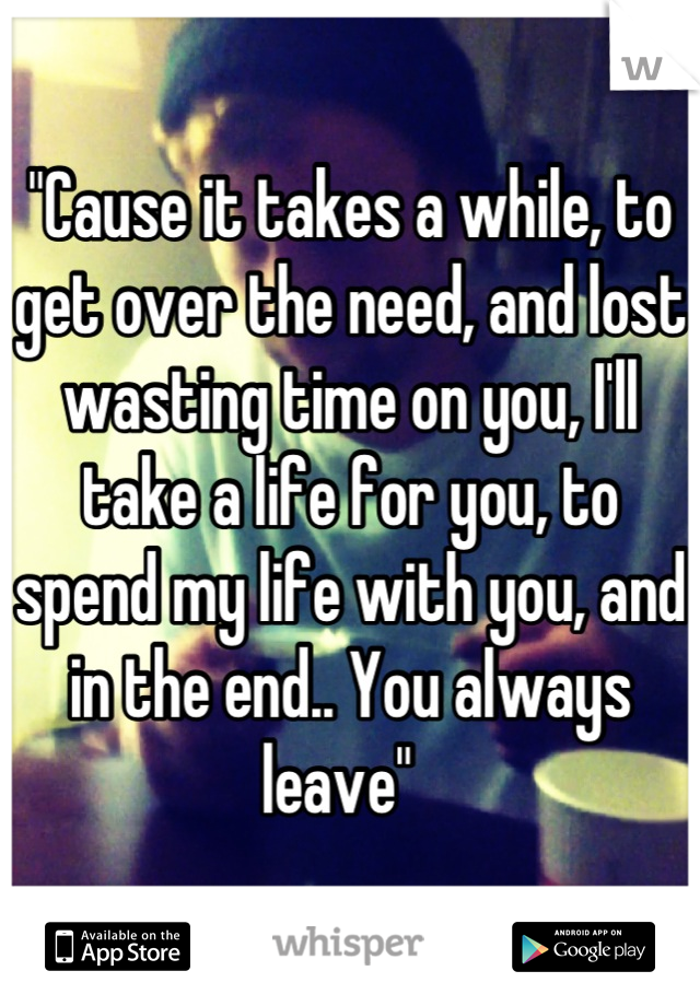 """""""Cause it takes a while, to get over the need, and lost wasting time on you, I'll take a life for you, to spend my life with you, and in the end.. You always leave"""""""