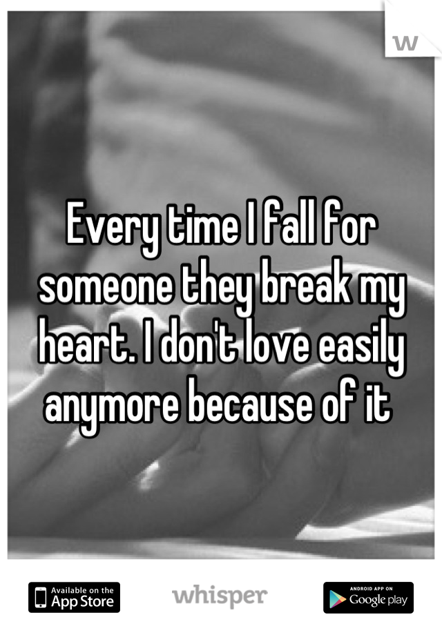 Every time I fall for someone they break my heart. I don't love easily anymore because of it