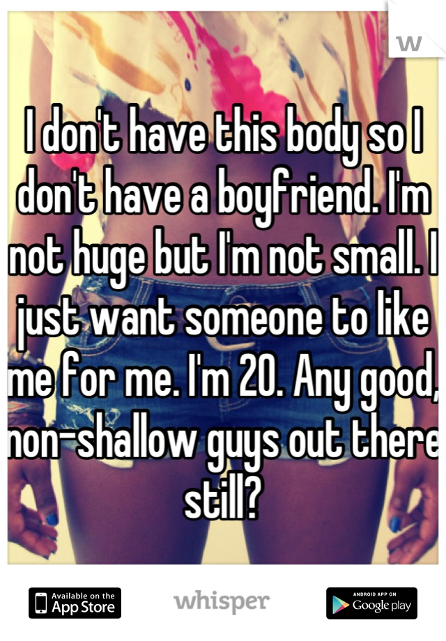 I don't have this body so I don't have a boyfriend. I'm not huge but I'm not small. I just want someone to like me for me. I'm 20. Any good, non-shallow guys out there still?
