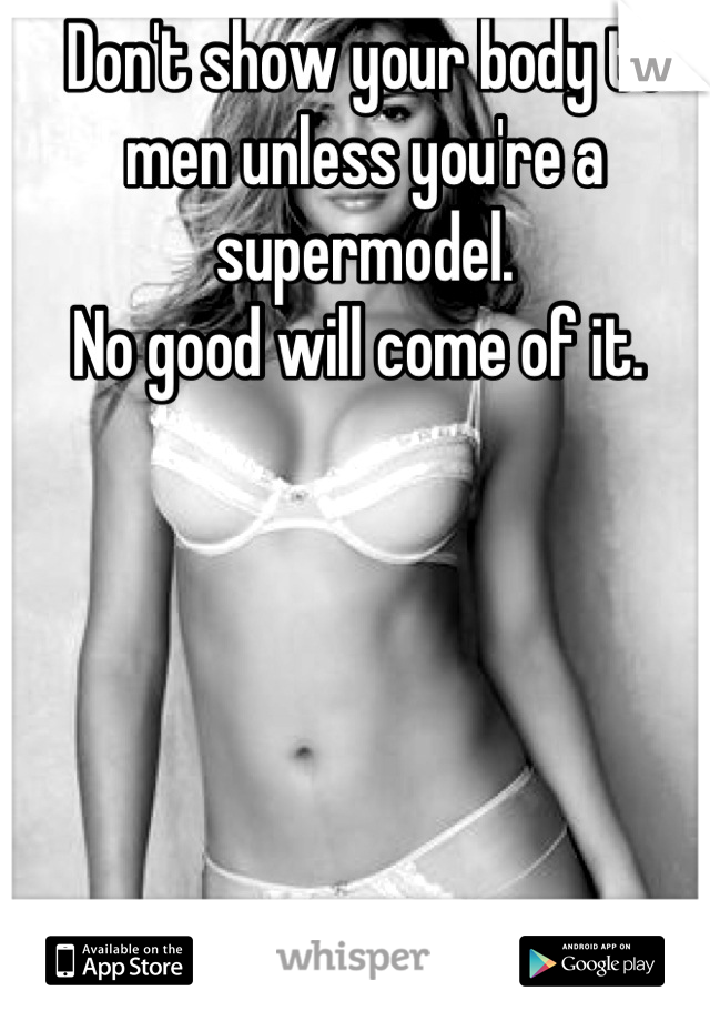 Don't show your body to men unless you're a supermodel.  No good will come of it.
