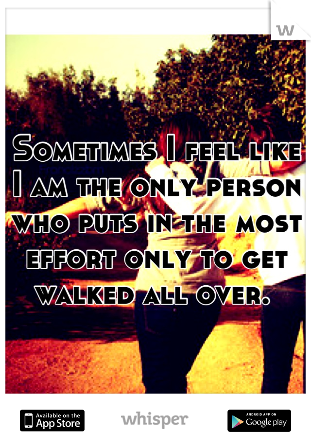 Sometimes I feel like I am the only person who puts in the most effort only to get walked all over.