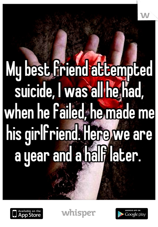 My best friend attempted suicide, I was all he had, when he failed, he made me his girlfriend. Here we are a year and a half later.