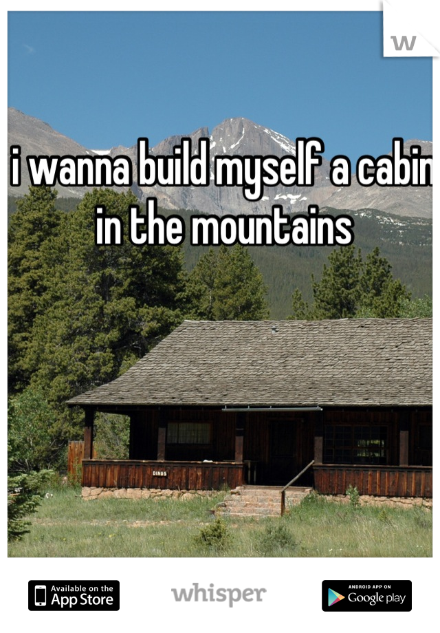 i wanna build myself a cabin in the mountains