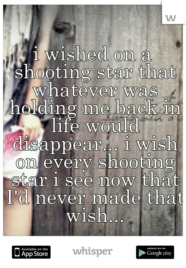 i wished on a shooting star that whatever was holding me back in life would disappear... i wish on every shooting star i see now that I'd never made that wish...