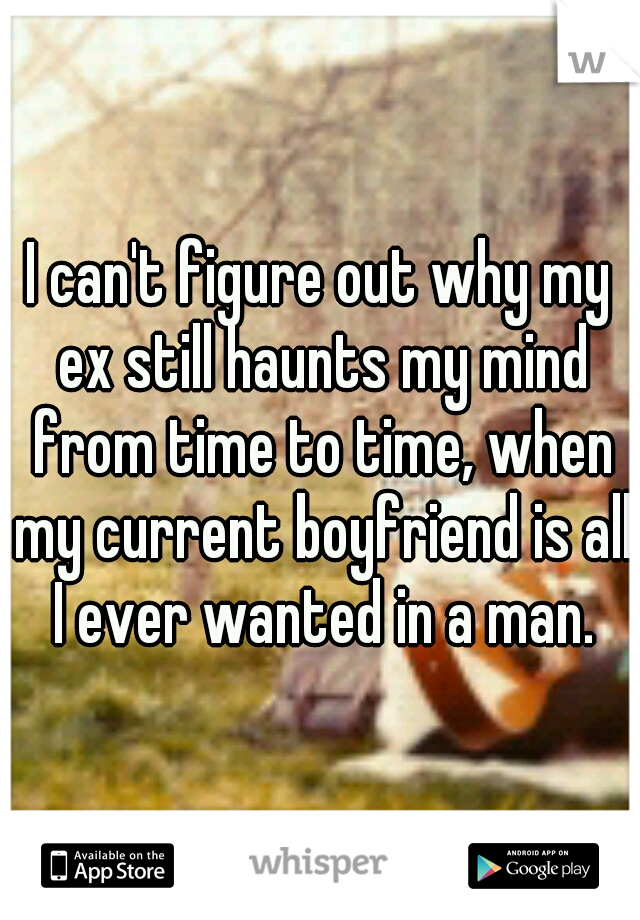 I can't figure out why my ex still haunts my mind from time to time, when my current boyfriend is all I ever wanted in a man.