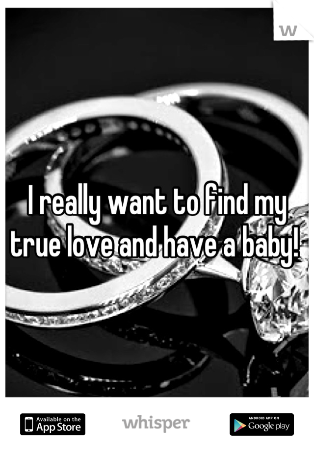 I really want to find my true love and have a baby!