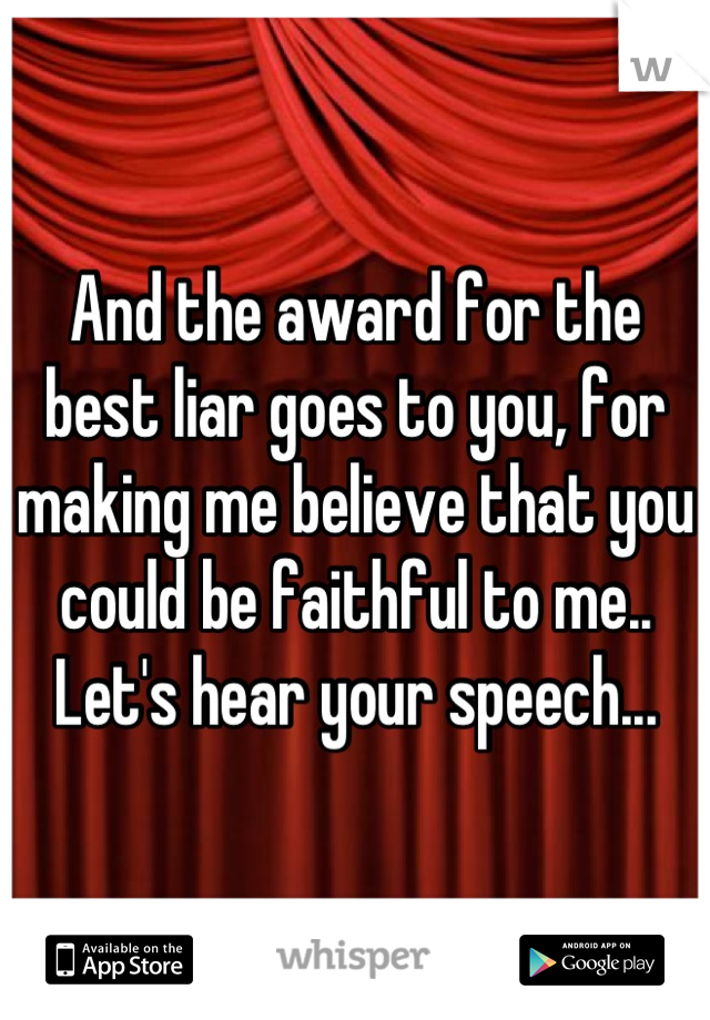 And the award for the best liar goes to you, for making me believe that you could be faithful to me.. Let's hear your speech...