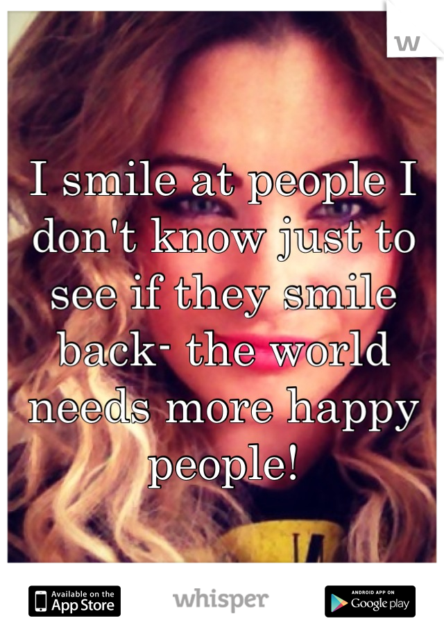 I smile at people I don't know just to see if they smile back- the world needs more happy people!