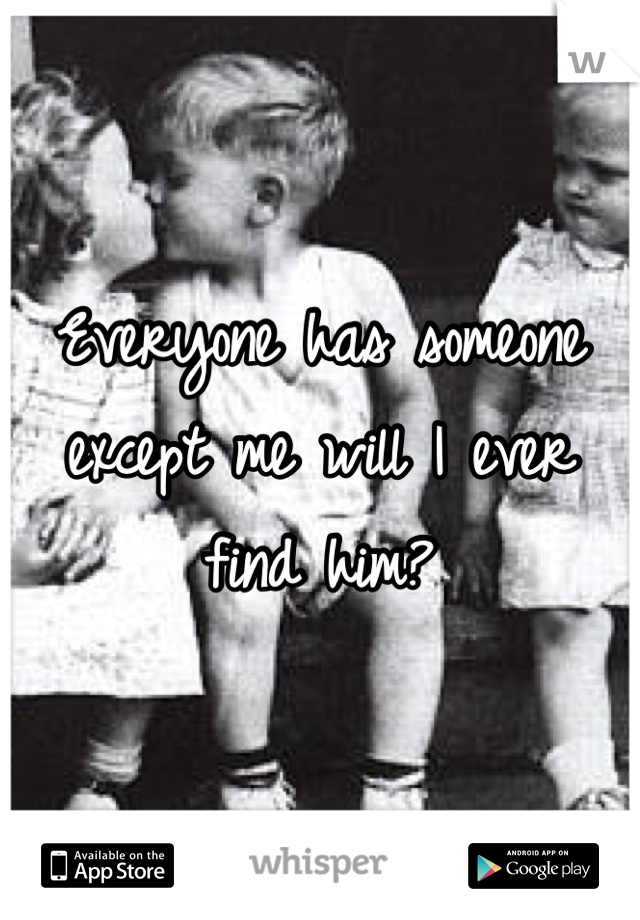 Everyone has someone except me will I ever find him?