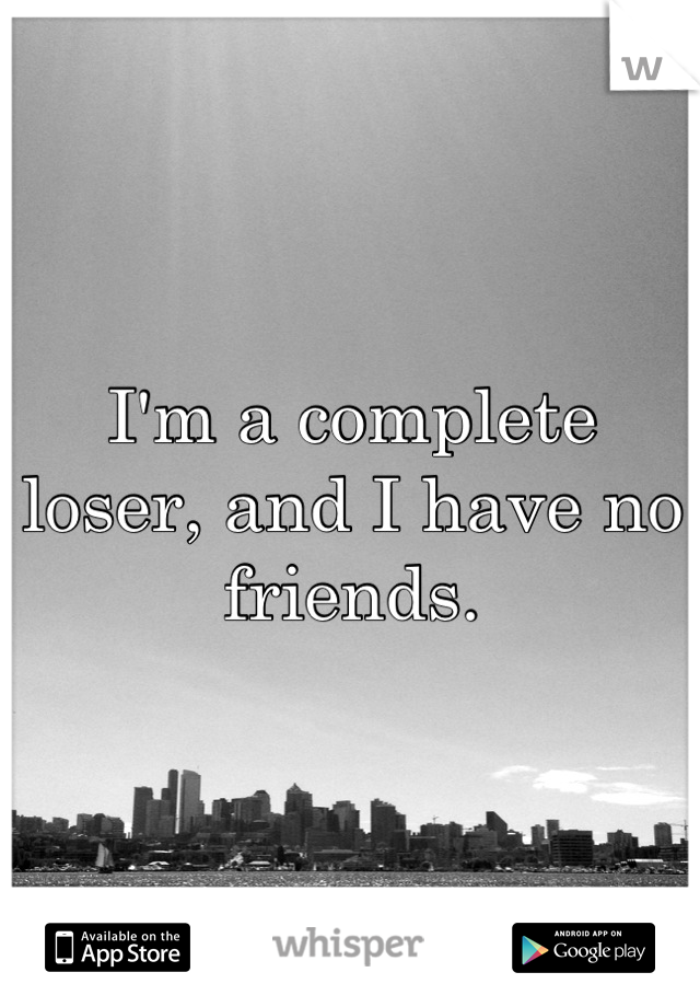 I'm a complete loser, and I have no friends.