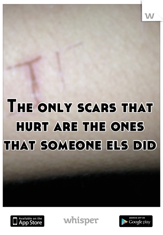 The only scars that hurt are the ones that someone els did