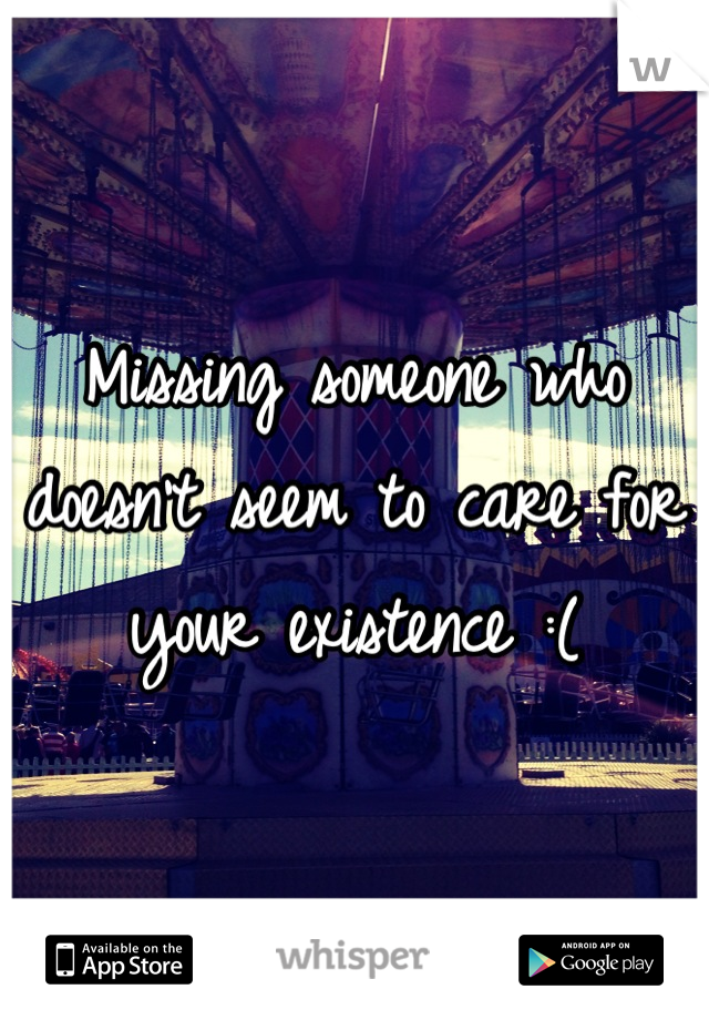Missing someone who doesn't seem to care for your existence :(