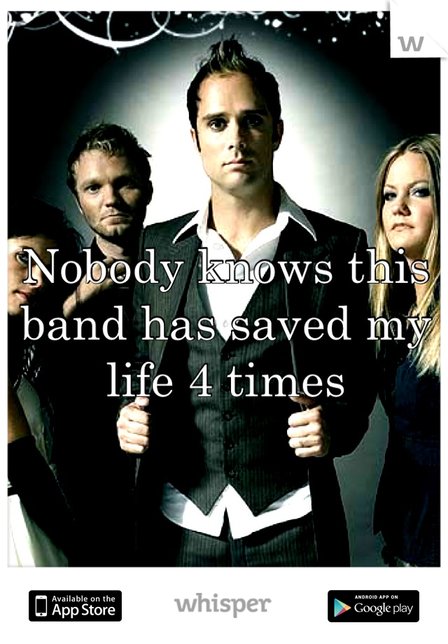 Nobody knows this band has saved my life 4 times