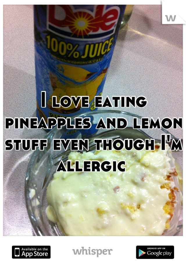 I love eating pineapples and lemon stuff even though I'm allergic