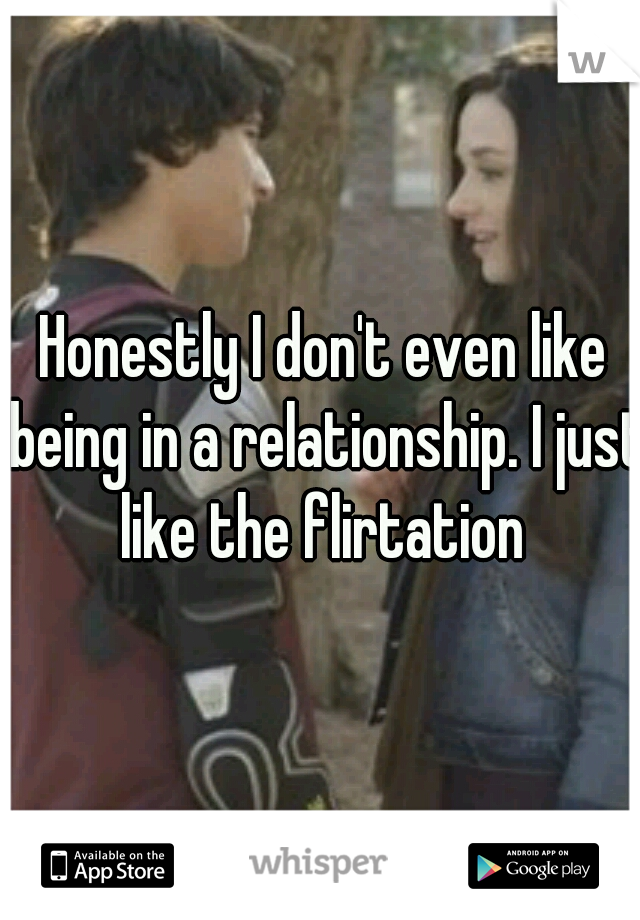 Honestly I don't even like being in a relationship. I just like the flirtation