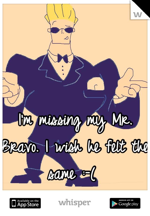 I'm missing my Mr. Bravo. I wish he felt the same :-(
