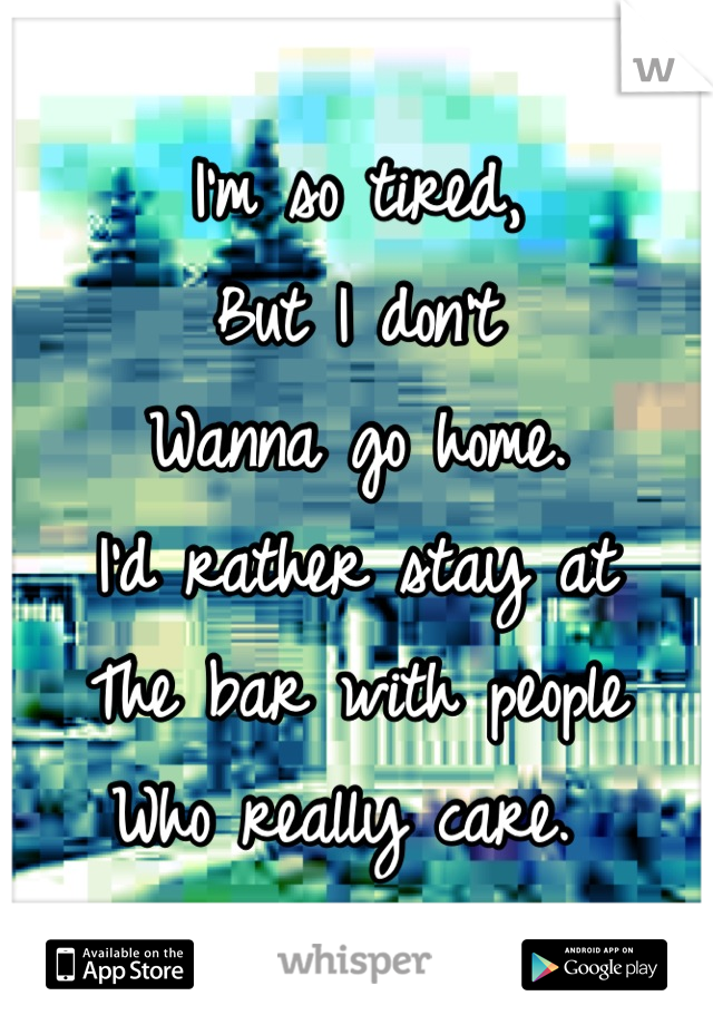 I'm so tired, But I don't  Wanna go home.  I'd rather stay at  The bar with people Who really care.