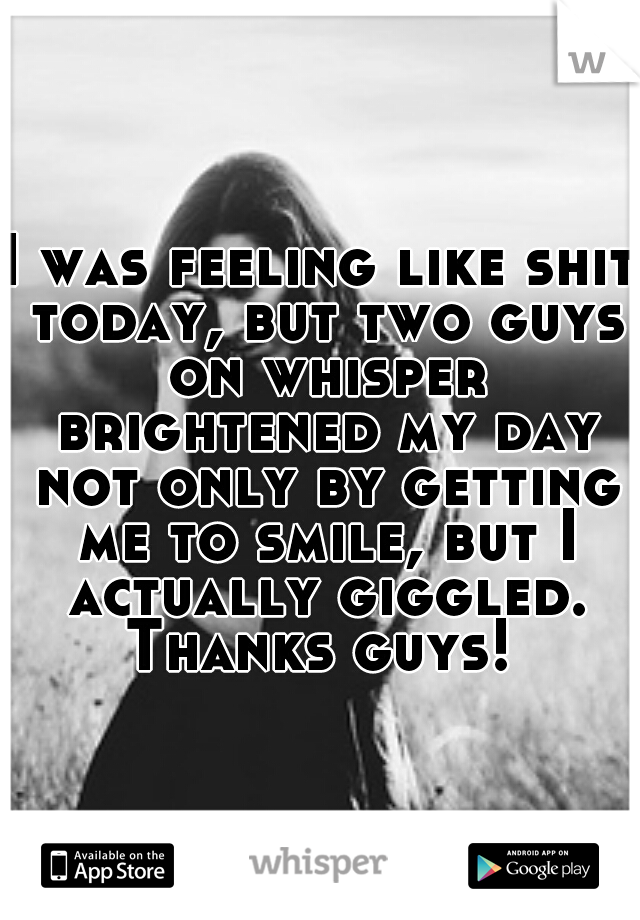 I was feeling like shit today, but two guys on whisper brightened my day not only by getting me to smile, but I actually giggled. Thanks guys!