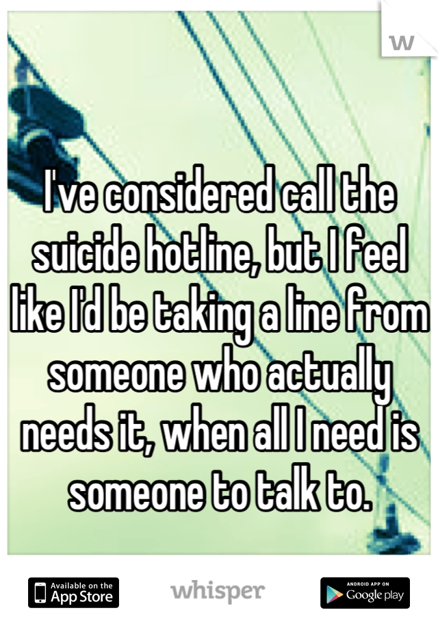 I've considered call the suicide hotline, but I feel like I'd be taking a line from someone who actually needs it, when all I need is someone to talk to.