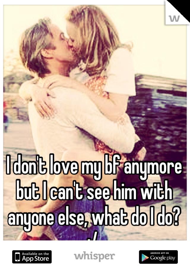 I don't love my bf anymore but I can't see him with anyone else, what do I do? :/