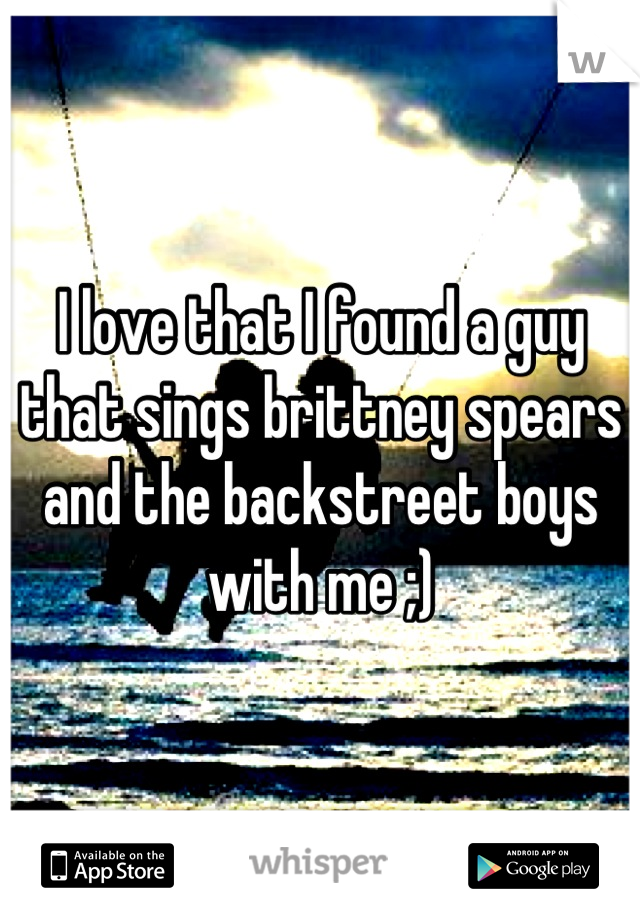 I love that I found a guy that sings brittney spears and the backstreet boys with me ;)