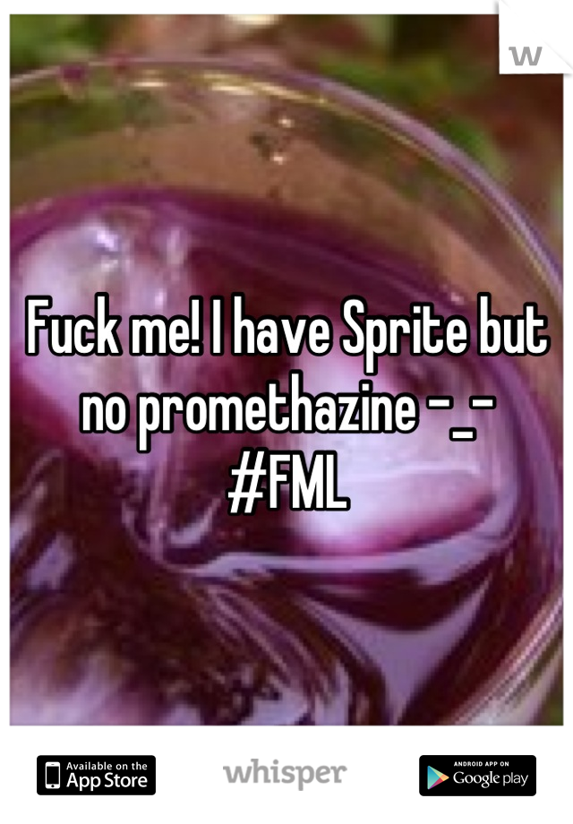 Fuck me! I have Sprite but no promethazine -_- #FML