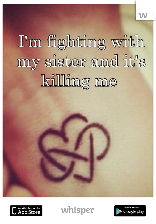I'm fighting with my sister and it's killing me