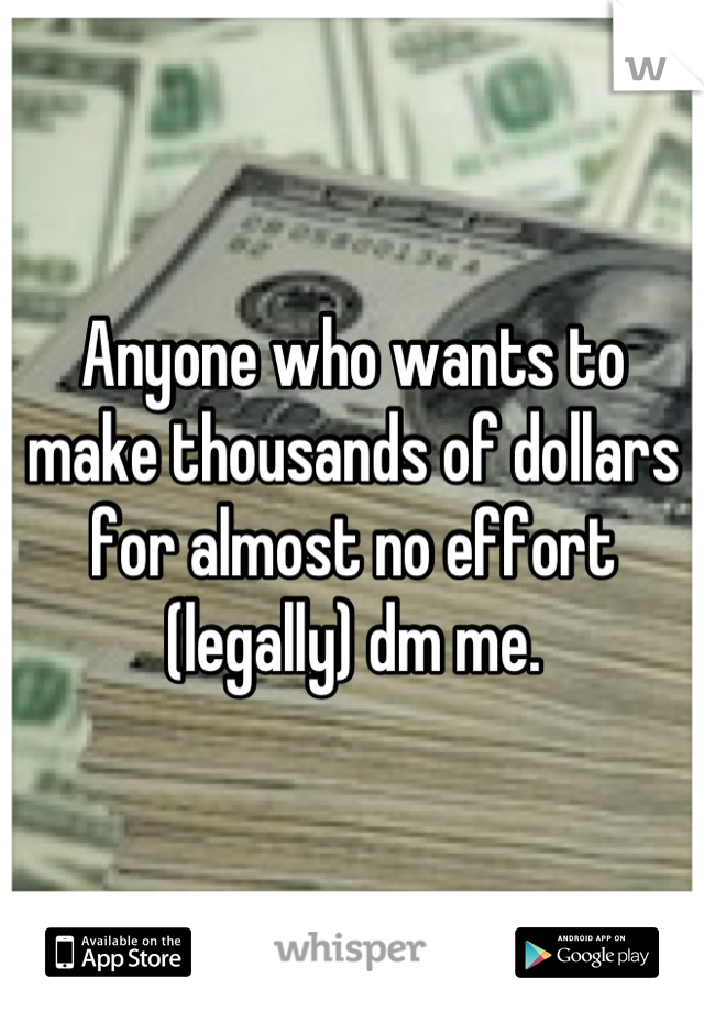 Anyone who wants to make thousands of dollars for almost no effort (legally) dm me.
