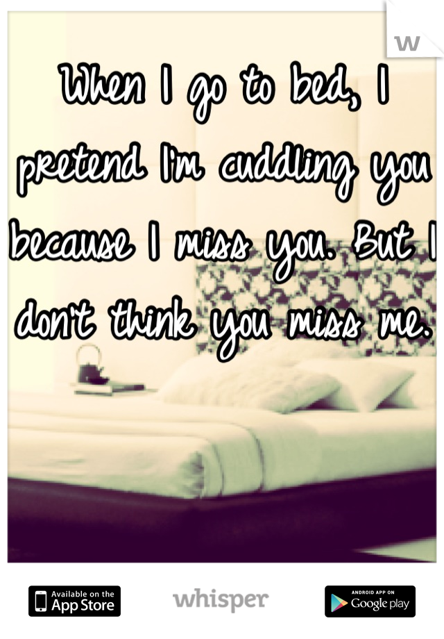 When I go to bed, I pretend I'm cuddling you because I miss you. But I don't think you miss me.