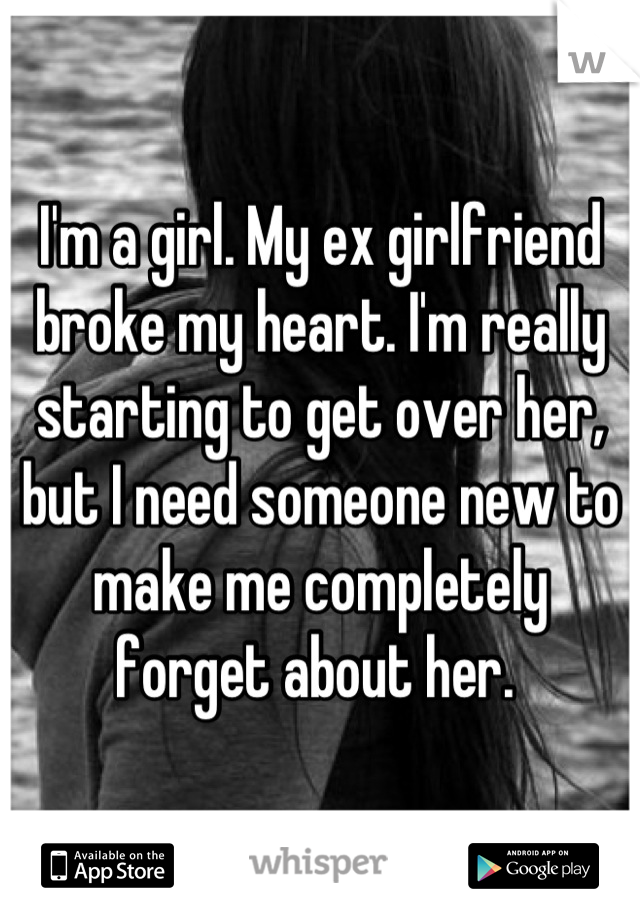 I'm a girl. My ex girlfriend broke my heart. I'm really starting to get over her, but I need someone new to make me completely forget about her.