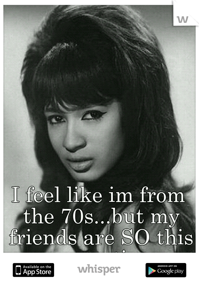 I feel like im from the 70s...but my friends are SO this generation.