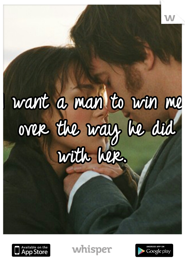 I want a man to win me over the way he did with her.