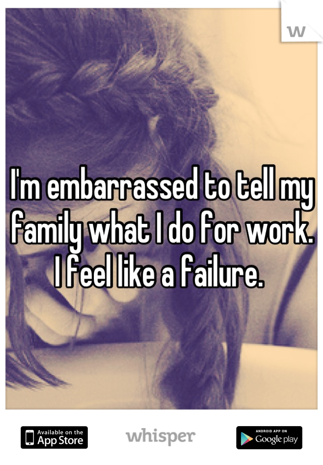 I'm embarrassed to tell my family what I do for work. I feel like a failure.