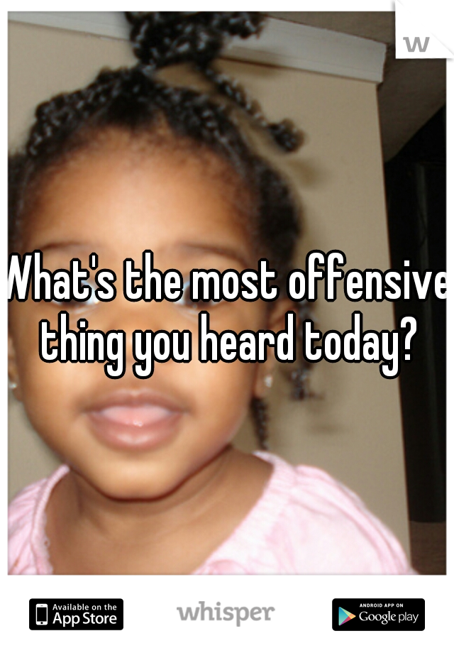 What's the most offensive thing you heard today?