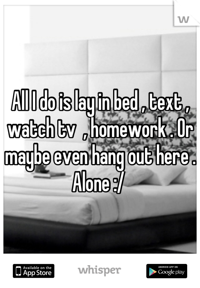 All I do is lay in bed , text , watch tv  , homework . Or maybe even hang out here . Alone :/