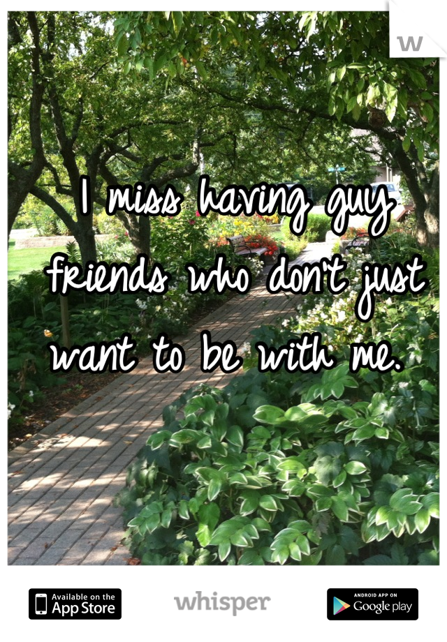 I miss having guy friends who don't just want to be with me.