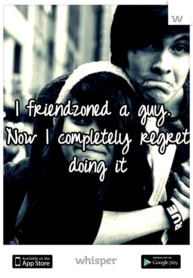 I friendzoned a guy. Now I completely regret doing it